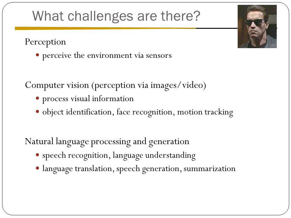 Perception perceive the environment via sensors Computer vision (perception via images/video) process visual information object identification, face recognition, motion tracking Natural language processing and generation speech recognition, language understanding language translation, speech generation, summarization