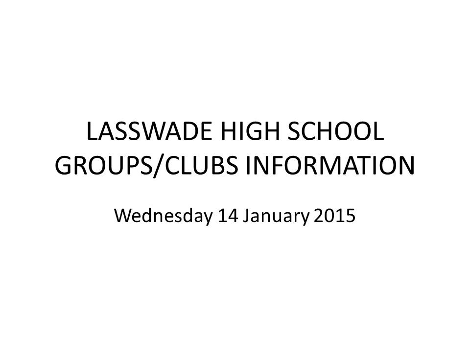 LASSWADE HIGH SCHOOL GROUPS/CLUBS INFORMATION Wednesday 14 January 2015