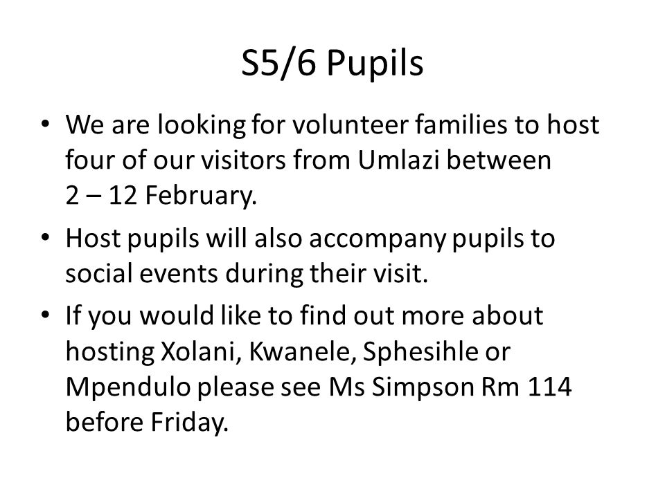 S5/6 Pupils We are looking for volunteer families to host four of our visitors from Umlazi between 2 – 12 February.