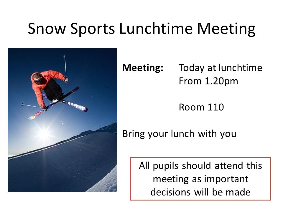 Snow Sports Lunchtime Meeting Meeting: Today at lunchtime From 1.20pm Room 110 Bring your lunch with you All pupils should attend this meeting as important decisions will be made