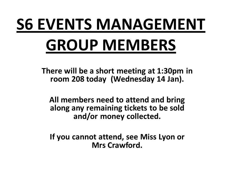 S6 EVENTS MANAGEMENT GROUP MEMBERS There will be a short meeting at 1:30pm in room 208 today (Wednesday 14 Jan).