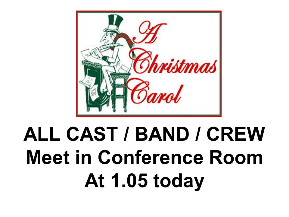 ALL CAST / BAND / CREW Meet in Conference Room At 1.05 today