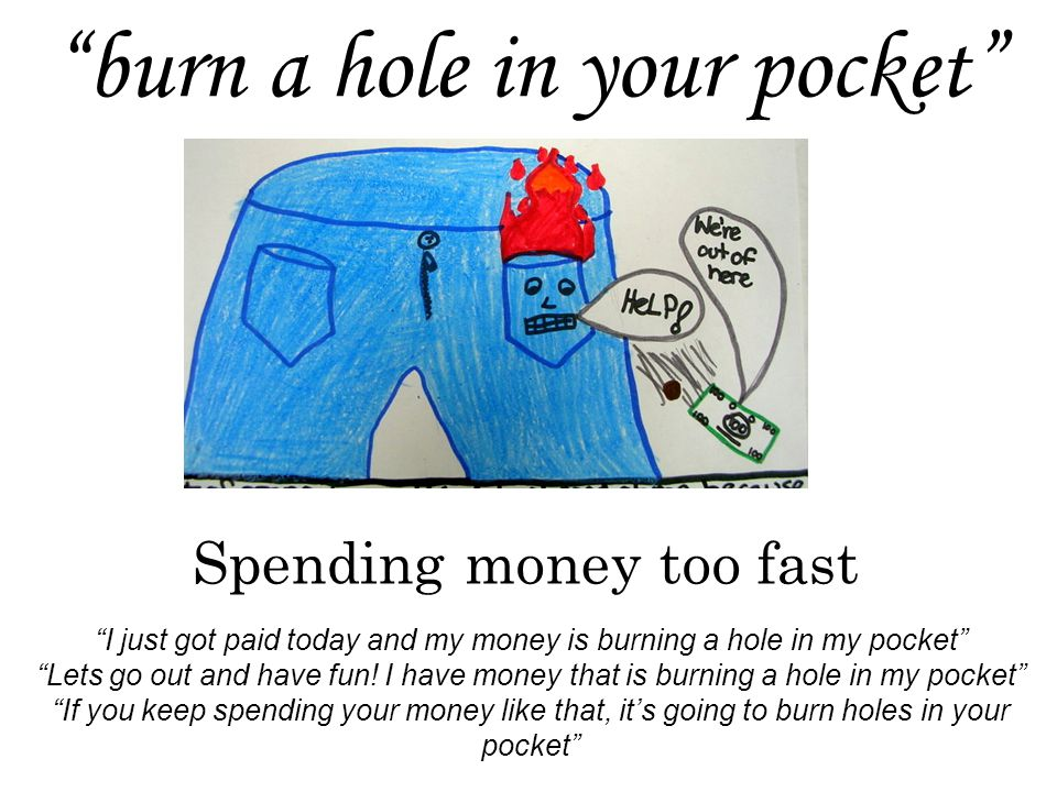 burn a hole in your pocket Spending money too fast I just got paid today and my money is burning a hole in my pocket Lets go out and have fun.