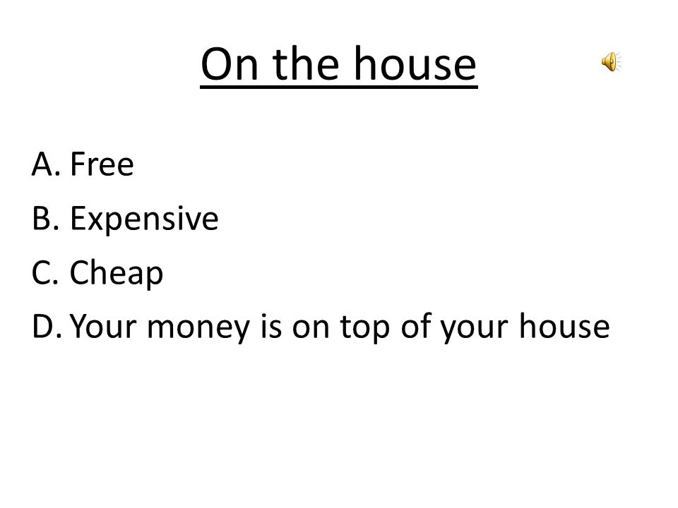 On the house A.Free B.Expensive C.Cheap D.Your money is on top of your house