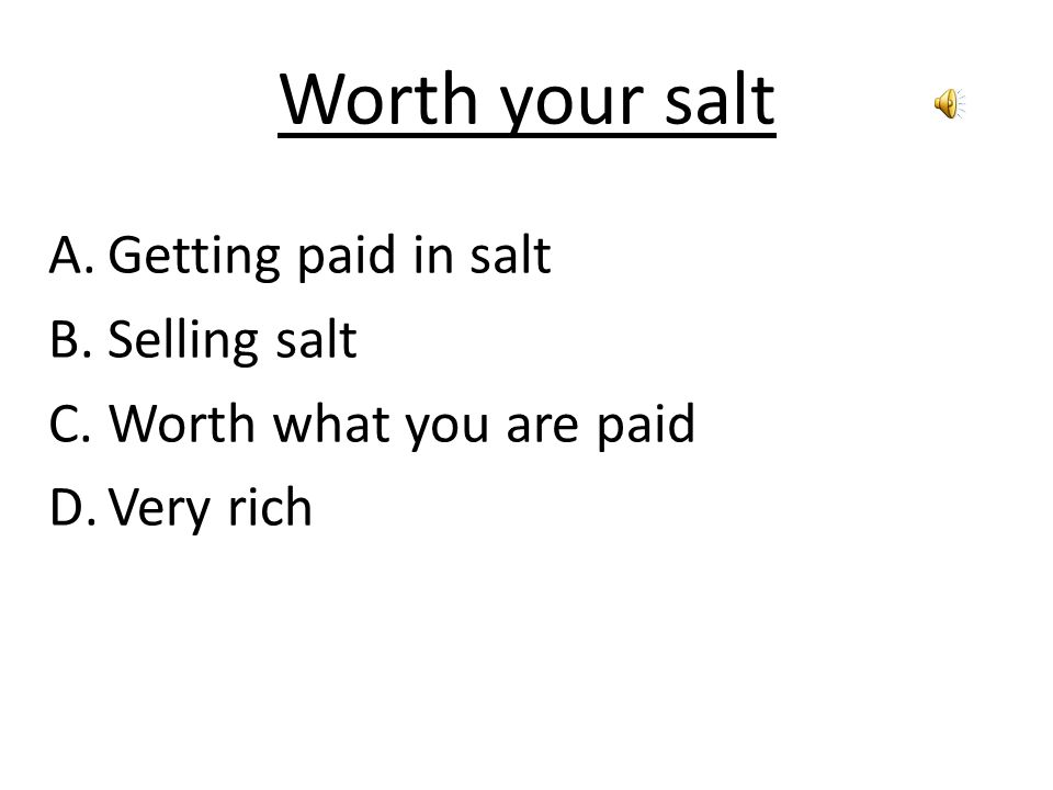Worth your salt A.Getting paid in salt B.Selling salt C.Worth what you are paid D.Very rich