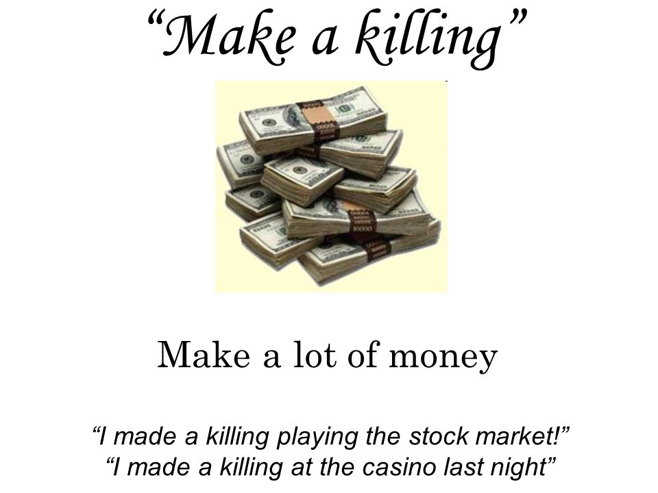 Make a killing I made a killing playing the stock market! I made a killing at the casino last night Make a lot of money