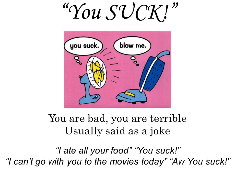 You SUCK! I ate all your food You suck! I can't go with you to the movies today Aw You suck! You are bad, you are terrible Usually said as a joke