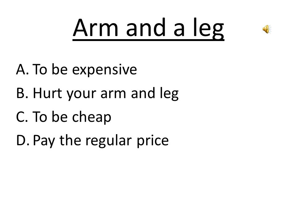 Arm and a leg A.To be expensive B.Hurt your arm and leg C.To be cheap D.Pay the regular price