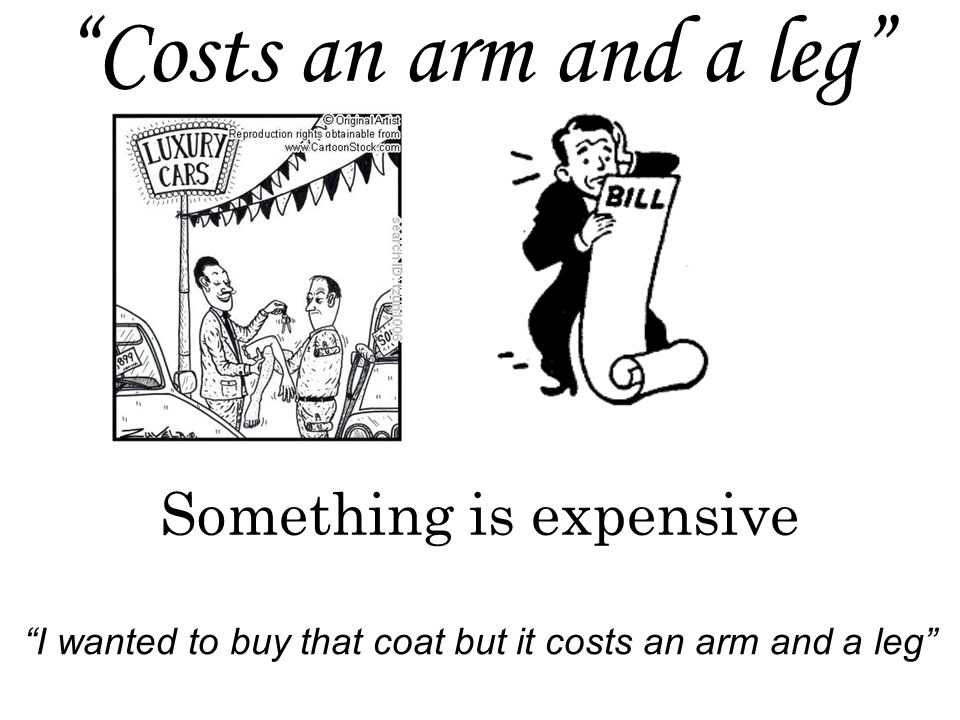 Costs an arm and a leg Something is expensive I wanted to buy that coat but it costs an arm and a leg