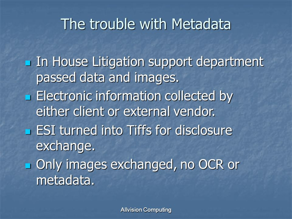 Allvision Computing The trouble with Metadata In House Litigation support department passed data and images.