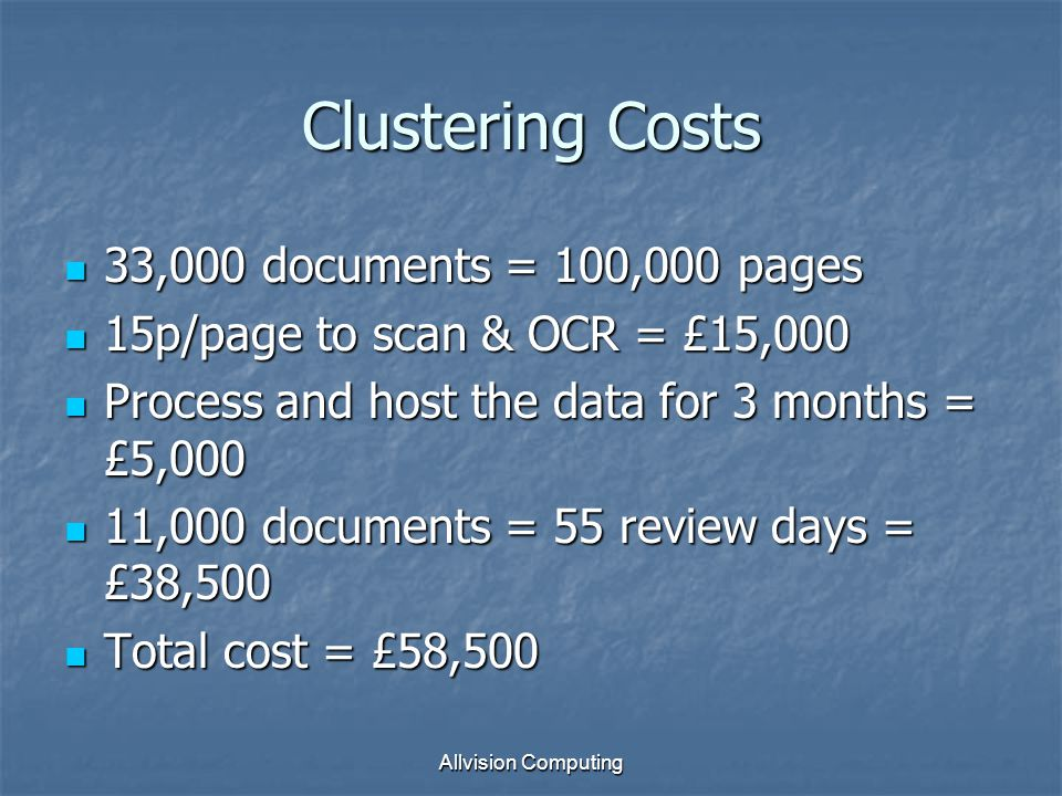 Allvision Computing Clustering Costs 33,000 documents = 100,000 pages 33,000 documents = 100,000 pages 15p/page to scan & OCR = £15,000 15p/page to scan & OCR = £15,000 Process and host the data for 3 months = £5,000 Process and host the data for 3 months = £5,000 11,000 documents = 55 review days = £38,500 11,000 documents = 55 review days = £38,500 Total cost = £58,500 Total cost = £58,500