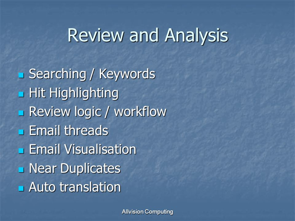 Review and Analysis Searching / Keywords Searching / Keywords Hit Highlighting Hit Highlighting Review logic / workflow Review logic / workflow Email threads Email threads Email Visualisation Email Visualisation Near Duplicates Near Duplicates Auto translation Auto translation Allvision Computing