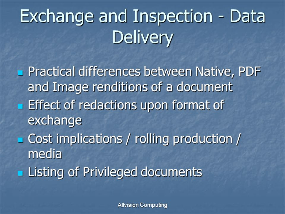 Exchange and Inspection - Data Delivery Practical differences between Native, PDF and Image renditions of a document Practical differences between Native, PDF and Image renditions of a document Effect of redactions upon format of exchange Effect of redactions upon format of exchange Cost implications / rolling production / media Cost implications / rolling production / media Listing of Privileged documents Listing of Privileged documents Allvision Computing