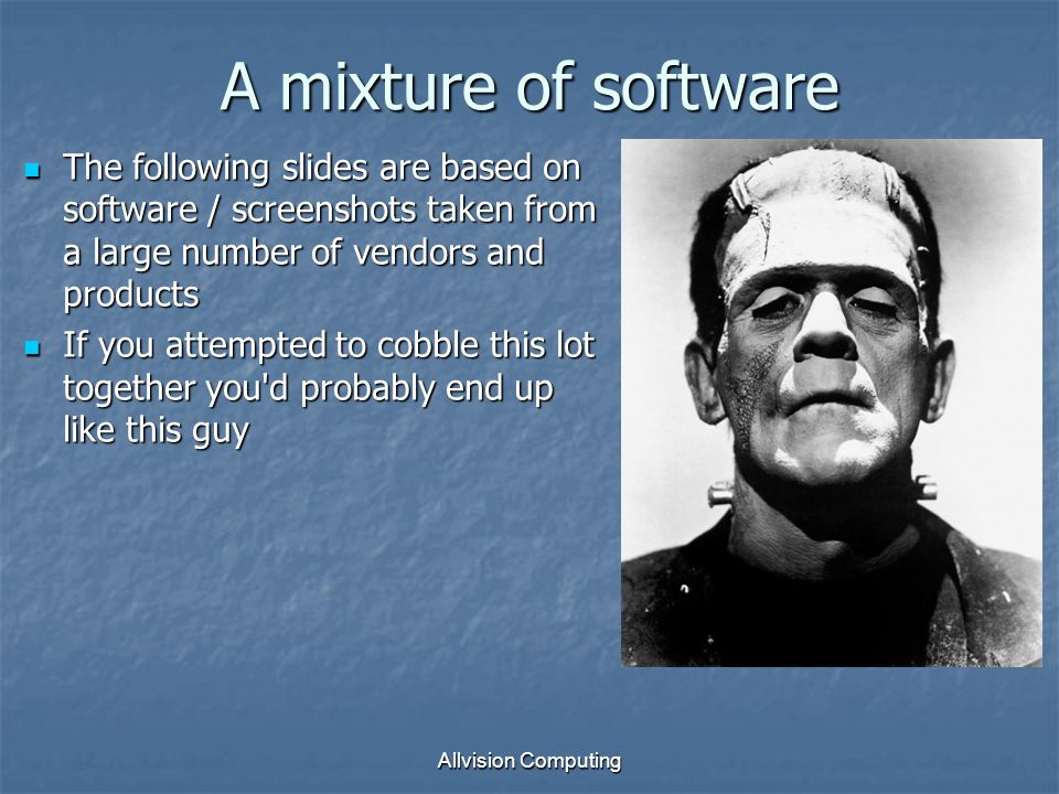 A mixture of software Allvision Computing The following slides are based on software / screenshots taken from a large number of vendors and products The following slides are based on software / screenshots taken from a large number of vendors and products If you attempted to cobble this lot together you d probably end up like this guy If you attempted to cobble this lot together you d probably end up like this guy Technology makes a good servant, but is a bad master.