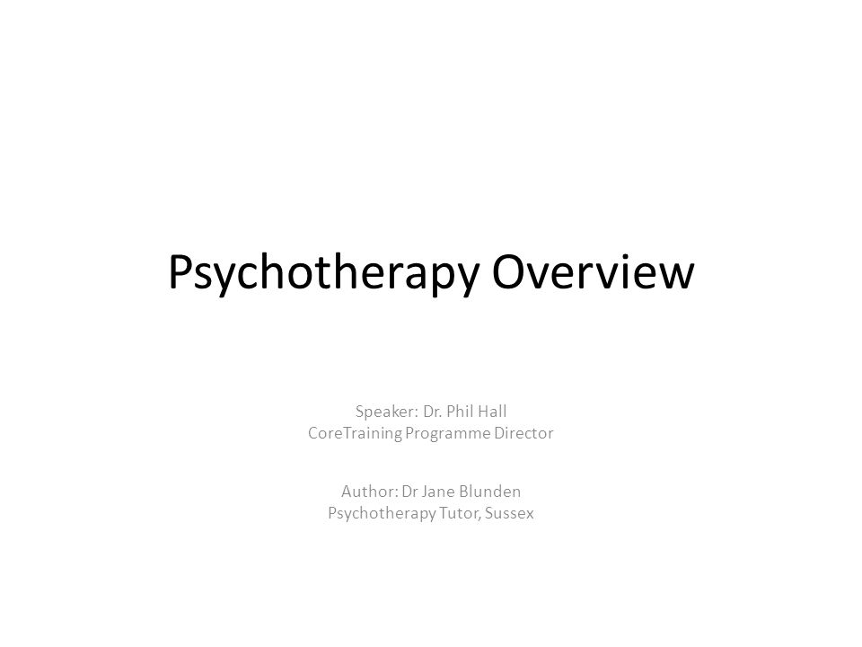 Psychotherapy Overview Author: Dr Jane Blunden Psychotherapy Tutor, Sussex Speaker: Dr.