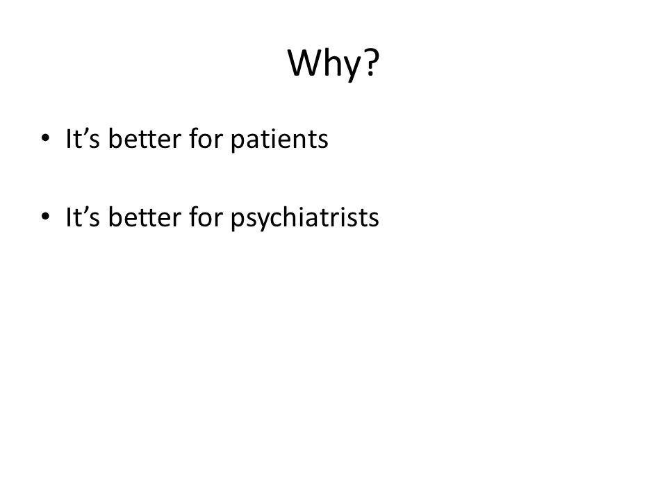 Advantages for patients Psychiatrists who have a good understanding of psychotherapy and of therapeutic relationships listen better, understand better and react better Better includes with knowledge (of human psychological development and of the complexities of emotional life) and with emotional attunement