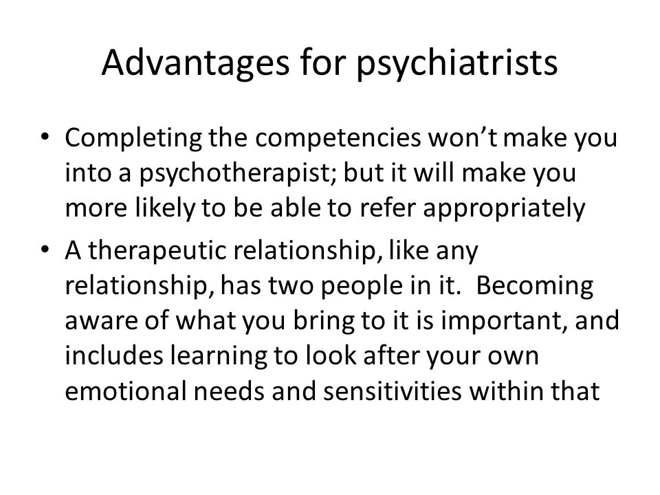 Advantages for psychiatrists Completing the competencies won't make you into a psychotherapist; but it will make you more likely to be able to refer appropriately A therapeutic relationship, like any relationship, has two people in it.