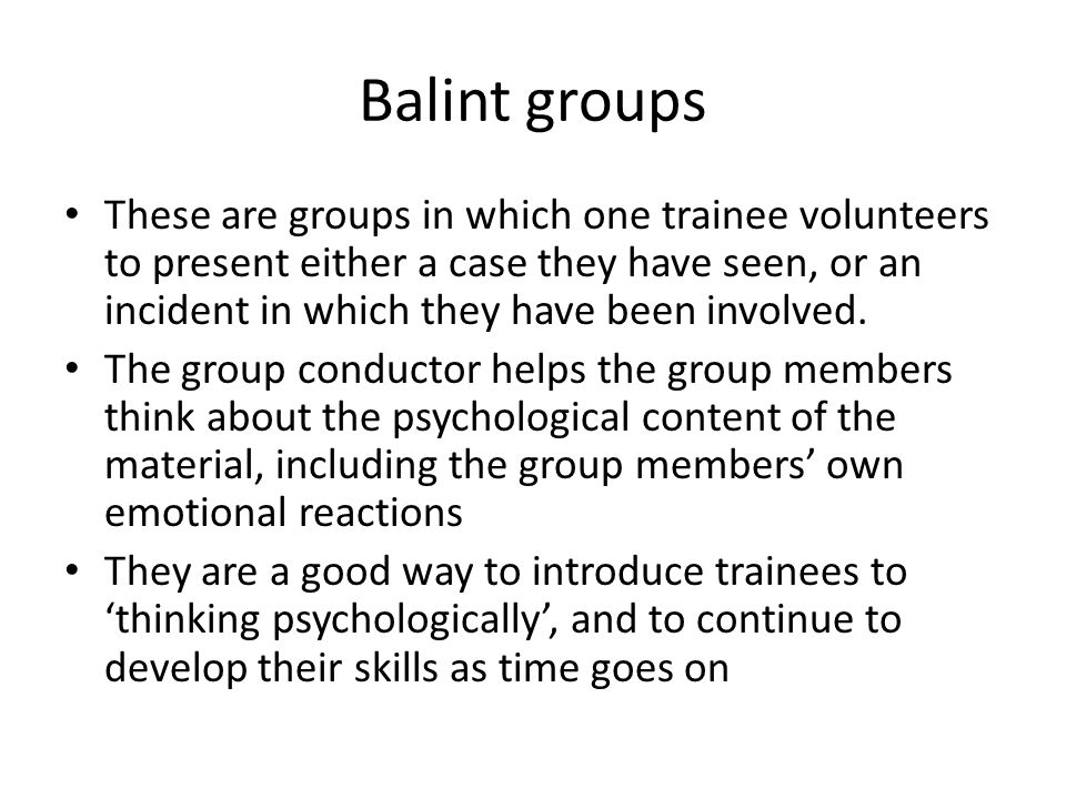 Balint groups These are groups in which one trainee volunteers to present either a case they have seen, or an incident in which they have been involved.