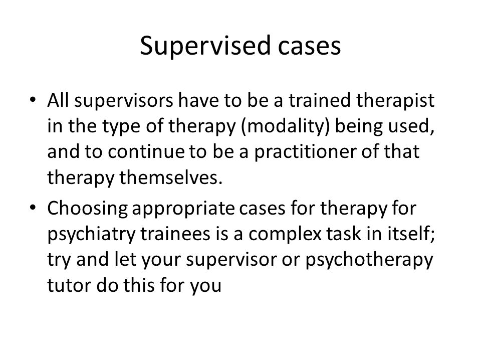 Supervised cases Long cases: a psychodynamic case is usually done as a long case (because the longer the therapeutic relationship is, the more issues of transference and counter-transference come to the fore) Short cases: often either cognitive behavioural therapy (CBT); cognitive analytic therapy (CAT); interpersonal therapy (IPT); or any other type of therapy available locally Other combinations are possible eg a long CBT case and a short psychodynamic case