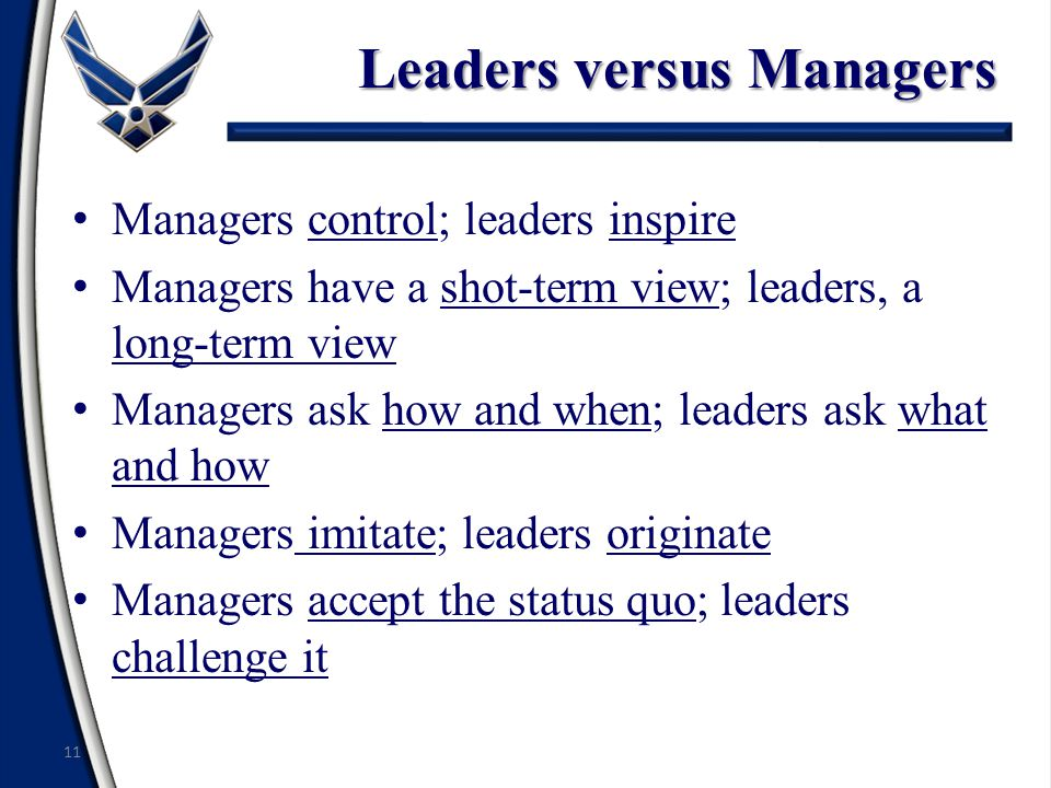 Leaders versus Managers Managers control; leaders inspire Managers have a shot-term view; leaders, a long-term view Managers ask how and when; leaders ask what and how Managers imitate; leaders originate Managers accept the status quo; leaders challenge it 11
