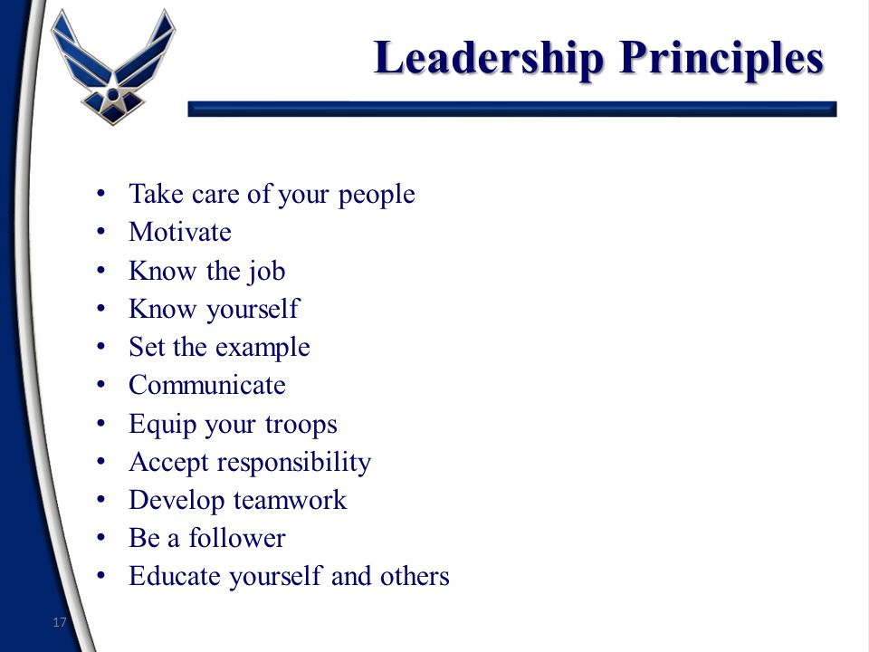 Leadership Principles Take care of your people Motivate Know the job Know yourself Set the example Communicate Equip your troops Accept responsibility Develop teamwork Be a follower Educate yourself and others 17