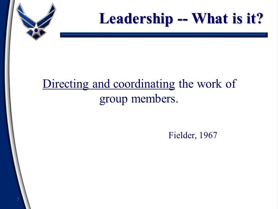 Directing and coordinating the work of group members. Fielder, 1967 7 Leadership -- What is it