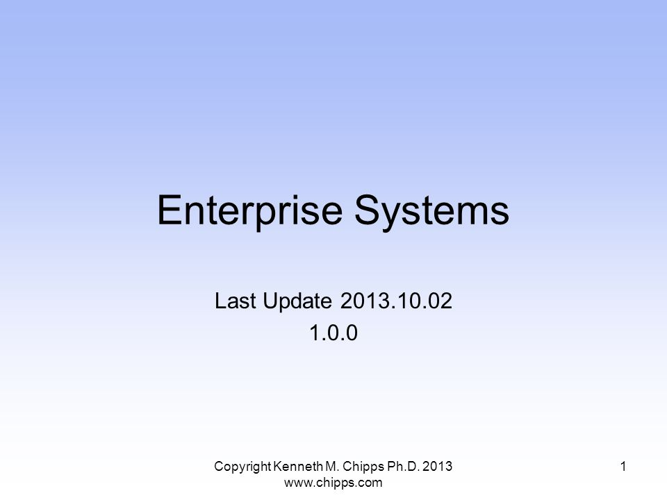 Enterprise Systems Last Update 2013.10.02 1.0.0 Copyright Kenneth M.