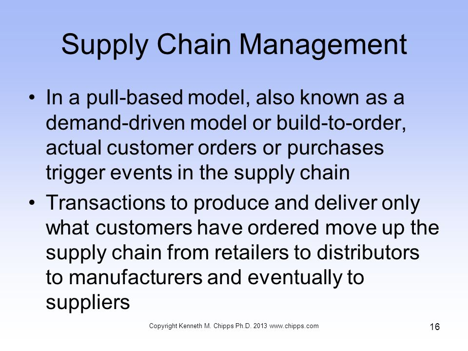Supply Chain Management In a pull-based model, also known as a demand-driven model or build-to-order, actual customer orders or purchases trigger events in the supply chain Transactions to produce and deliver only what customers have ordered move up the supply chain from retailers to distributors to manufacturers and eventually to suppliers Copyright Kenneth M.