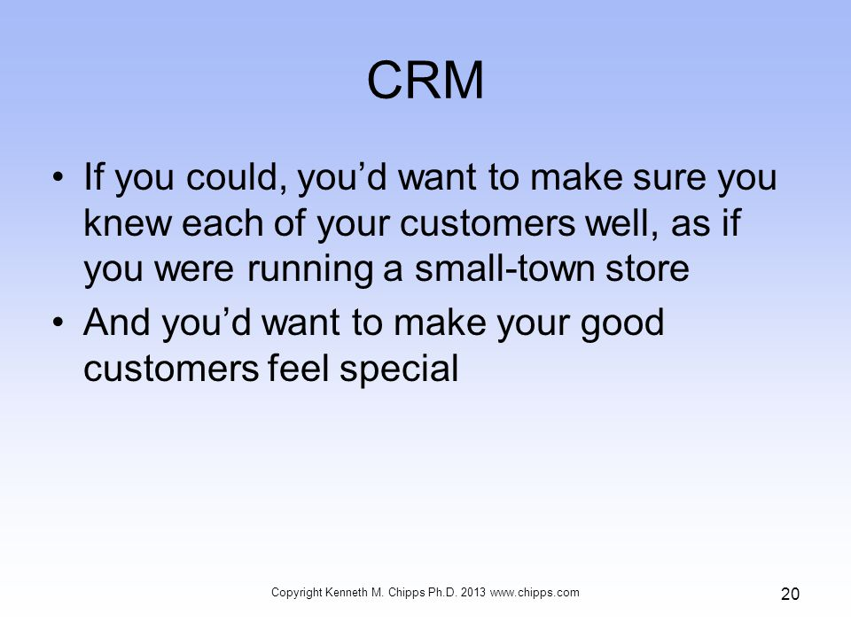 CRM If you could, you'd want to make sure you knew each of your customers well, as if you were running a small-town store And you'd want to make your good customers feel special Copyright Kenneth M.