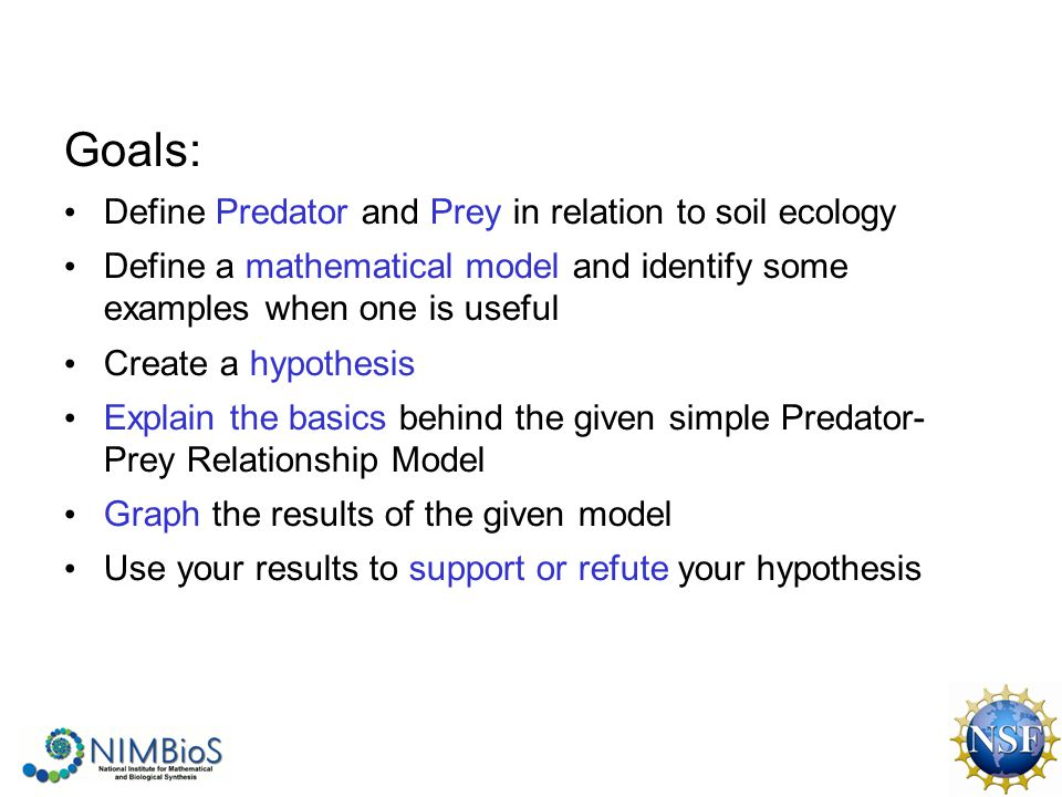 Goals: Define Predator and Prey in relation to soil ecology Define a mathematical model and identify some examples when one is useful Create a hypothesis Explain the basics behind the given simple Predator- Prey Relationship Model Graph the results of the given model Use your results to support or refute your hypothesis