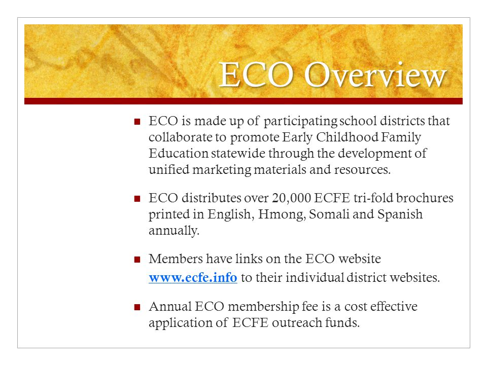 ECO Overview ECO is made up of participating school districts that collaborate to promote Early Childhood Family Education statewide through the development of unified marketing materials and resources.