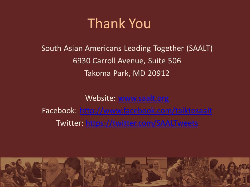 Thank You South Asian Americans Leading Together (SAALT) 6930 Carroll Avenue, Suite 506 Takoma Park, MD 20912 Website: www.saalt.orgwww.saalt.org Facebook: http://www.facebook.com/talktosaalthttp://www.facebook.com/talktosaalt Twitter: https://twitter.com/SAALTweetshttps://twitter.com/SAALTweets