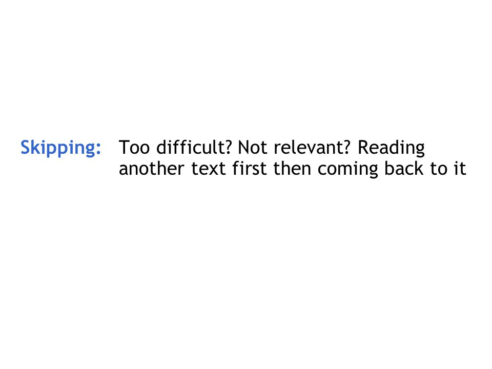 Skipping: Too difficult? Not relevant? Reading another text first then coming back to it