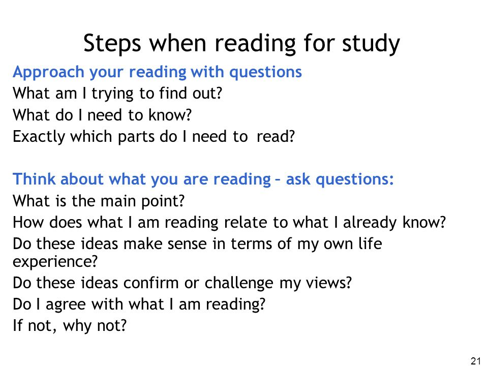 Steps when reading for study Approach your reading with questions What am I trying to find out? What do I need to know? Exactly which parts do I need