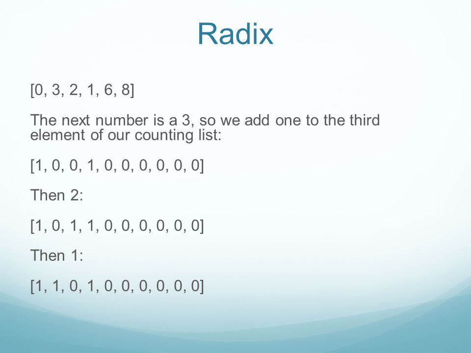 Radix [0, 3, 2, 1, 6, 8] The next number is a 3, so we add one to the third element of our counting list: [1, 0, 0, 1, 0, 0, 0, 0, 0, 0] Then 2: [1, 0, 1, 1, 0, 0, 0, 0, 0, 0] Then 1: [1, 1, 0, 1, 0, 0, 0, 0, 0, 0]
