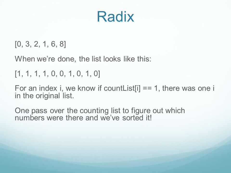 Radix [0, 3, 2, 1, 6, 8] When we're done, the list looks like this: [1, 1, 1, 1, 0, 0, 1, 0, 1, 0] For an index i, we know if countList[i] == 1, there was one i in the original list.