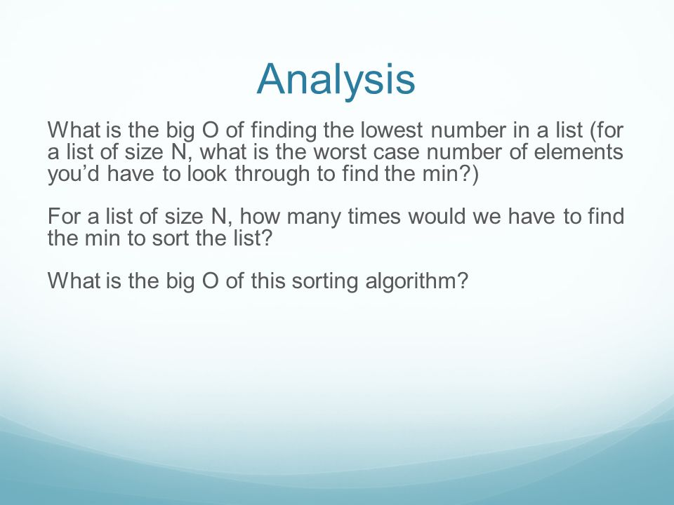 Analysis What is the big O of finding the lowest number in a list (for a list of size N, what is the worst case number of elements you'd have to look through to find the min?) N For a list of size N, how many times would we have to find the min to sort the list.