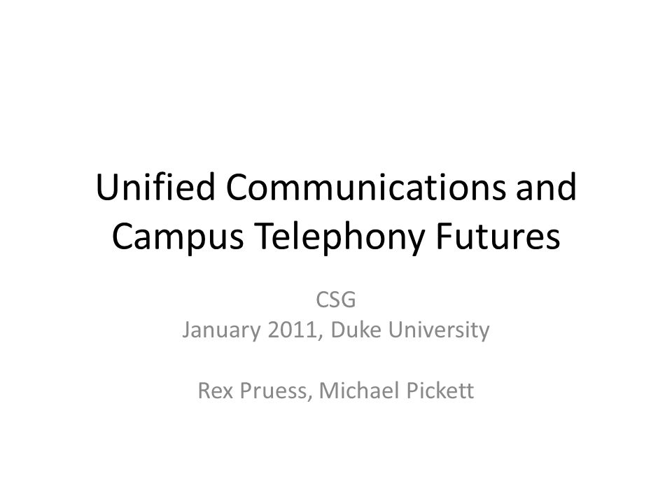 Unified Communications and Campus Telephony Futures CSG January 2011, Duke University Rex Pruess, Michael Pickett