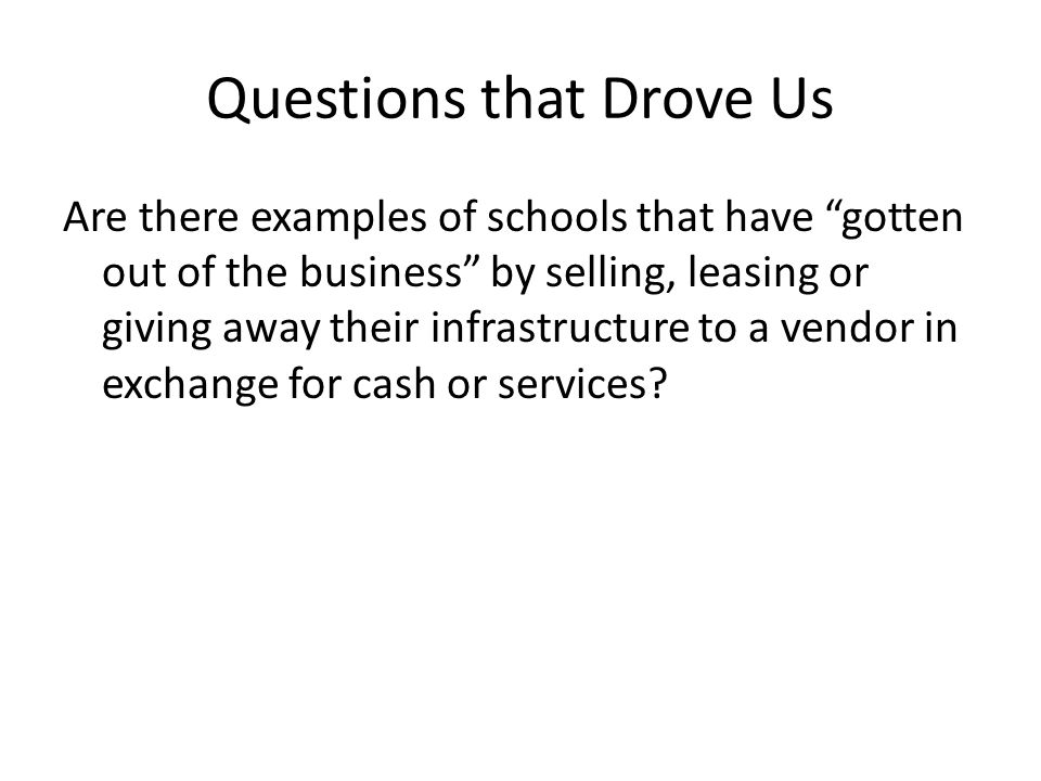 Questions that Drove Us Are there examples of schools that have gotten out of the business by selling, leasing or giving away their infrastructure to a vendor in exchange for cash or services