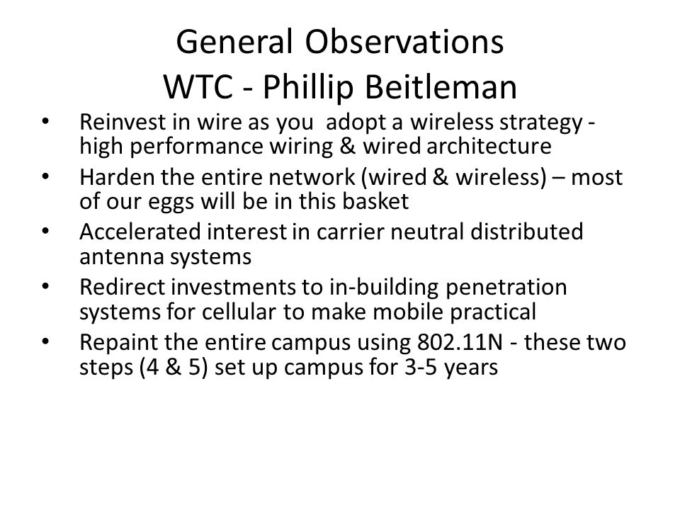 General Observations WTC - Phillip Beitleman Reinvest in wire as you adopt a wireless strategy - high performance wiring & wired architecture Harden the entire network (wired & wireless) – most of our eggs will be in this basket Accelerated interest in carrier neutral distributed antenna systems Redirect investments to in-building penetration systems for cellular to make mobile practical Repaint the entire campus using 802.11N - these two steps (4 & 5) set up campus for 3-5 years
