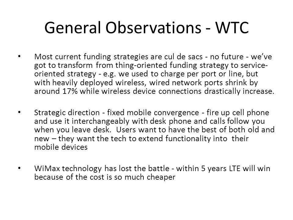 General Observations - WTC Most current funding strategies are cul de sacs - no future - we've got to transform from thing-oriented funding strategy to service- oriented strategy - e.g.