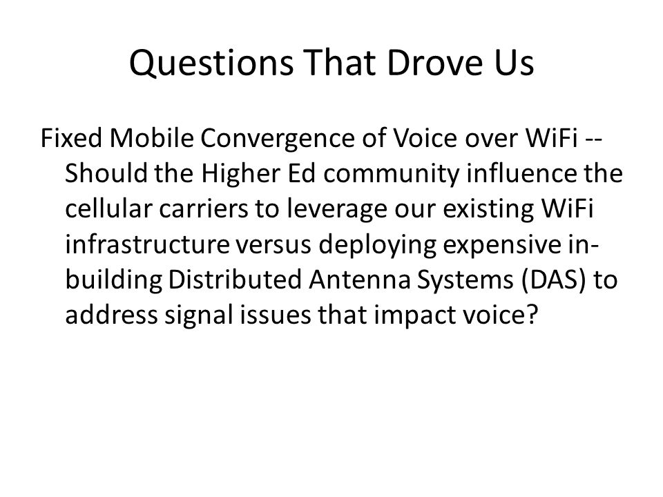 Questions That Drove Us Fixed Mobile Convergence of Voice over WiFi -- Should the Higher Ed community influence the cellular carriers to leverage our existing WiFi infrastructure versus deploying expensive in- building Distributed Antenna Systems (DAS) to address signal issues that impact voice