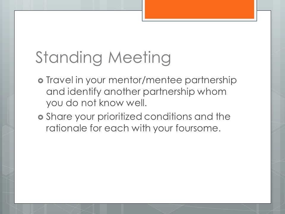 Standing Meeting  Travel in your mentor/mentee partnership and identify another partnership whom you do not know well.