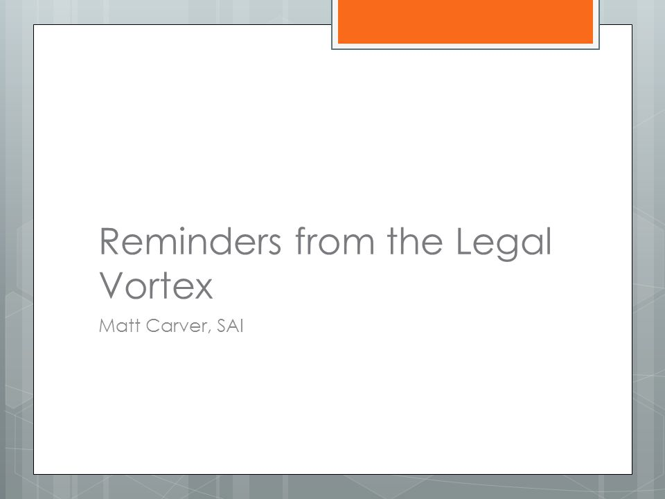 Reminders from the Legal Vortex Matt Carver, SAI
