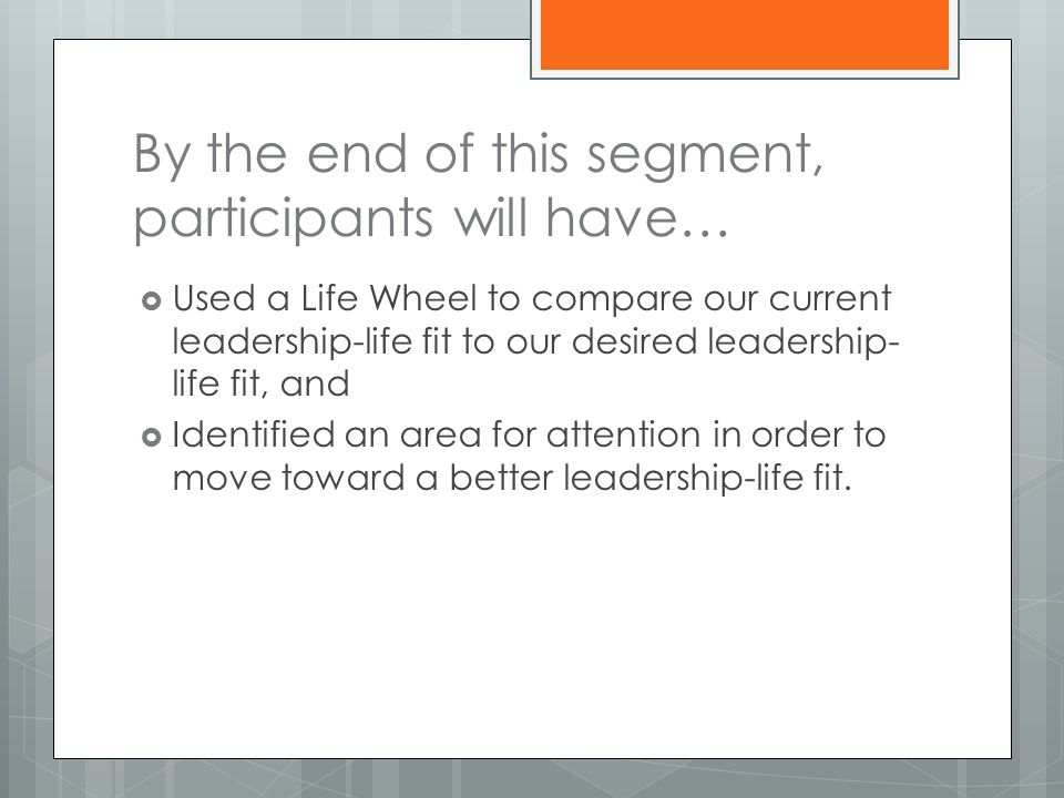 By the end of this segment, participants will have…  Used a Life Wheel to compare our current leadership-life fit to our desired leadership- life fit, and  Identified an area for attention in order to move toward a better leadership-life fit.