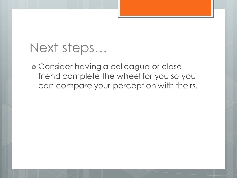 Next steps…  Consider having a colleague or close friend complete the wheel for you so you can compare your perception with theirs.
