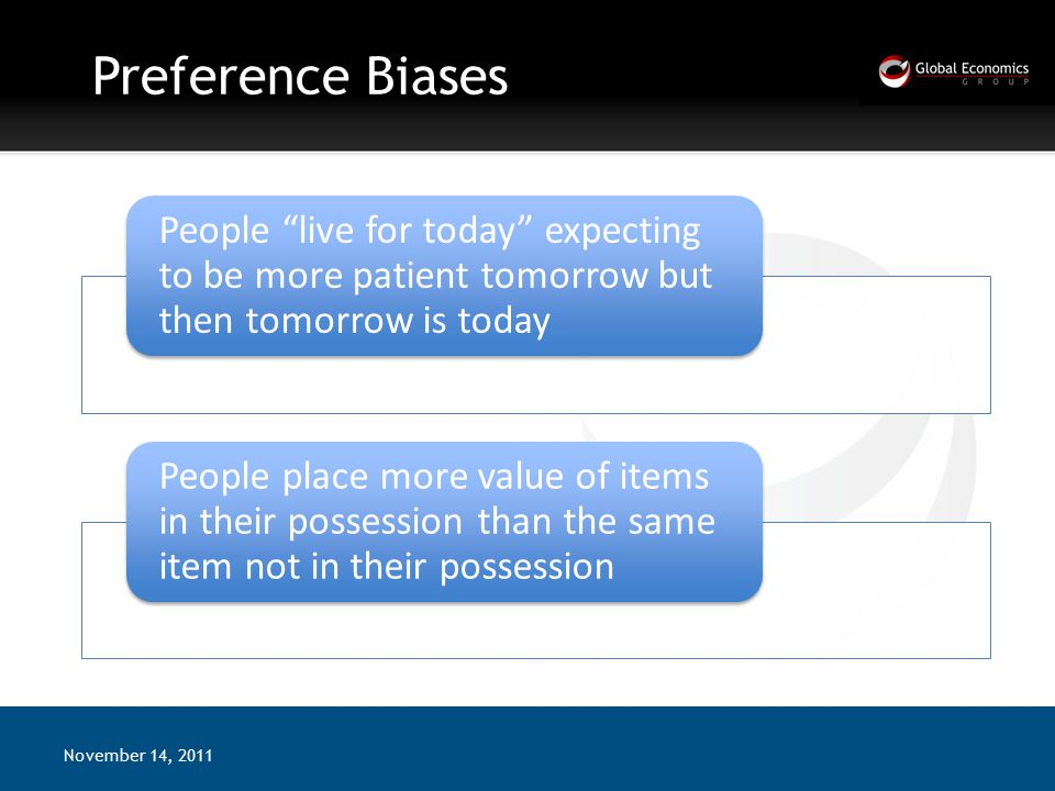 Preference Biases November 14, 2011 People live for today expecting to be more patient tomorrow but then tomorrow is today People place more value of items in their possession than the same item not in their possession