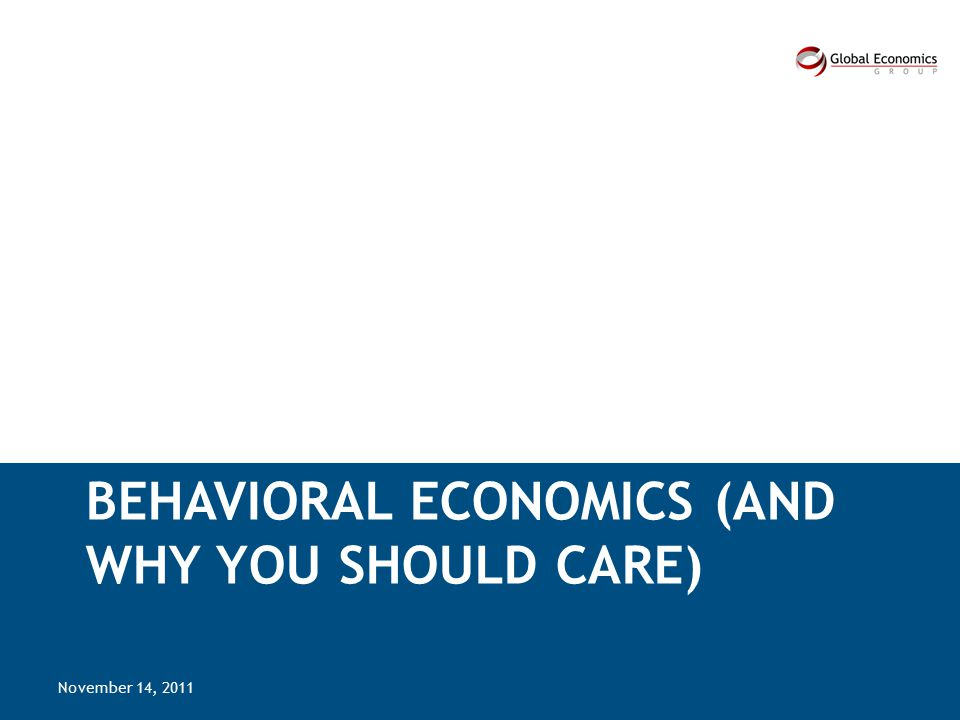 BEHAVIORAL ECONOMICS (AND WHY YOU SHOULD CARE) November 14, 2011