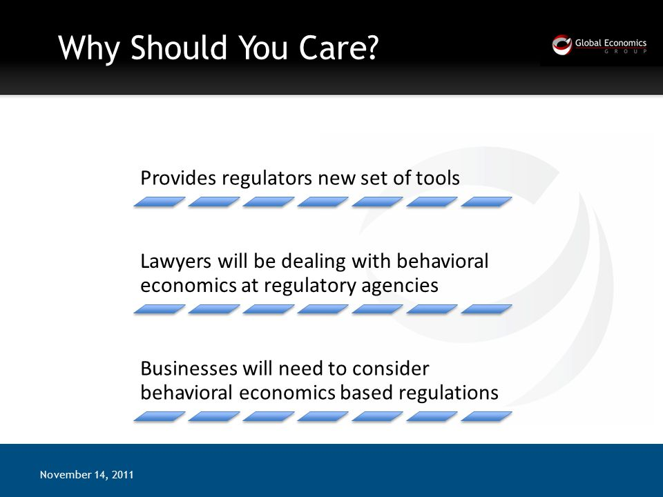 Why Should You Care? November 14, 2011 Provides regulators new set of tools Lawyers will be dealing with behavioral economics at regulatory agencies B