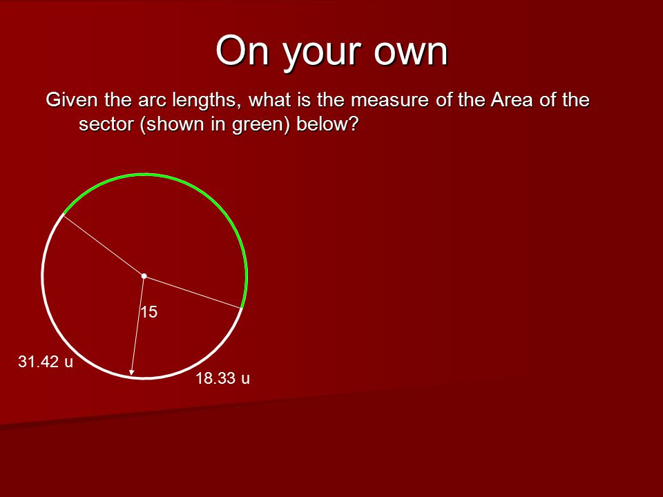 On your own Given the arc lengths, what is the measure of the Area of the sector (shown in green) below.